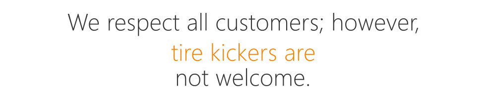 We respect all customers; however, tire kickers are not welcome.