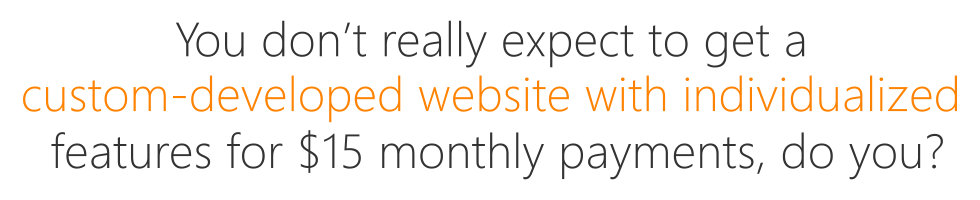 You don't really expect to get a custom-developed website with individualized features for $15 monthly payments, do you?